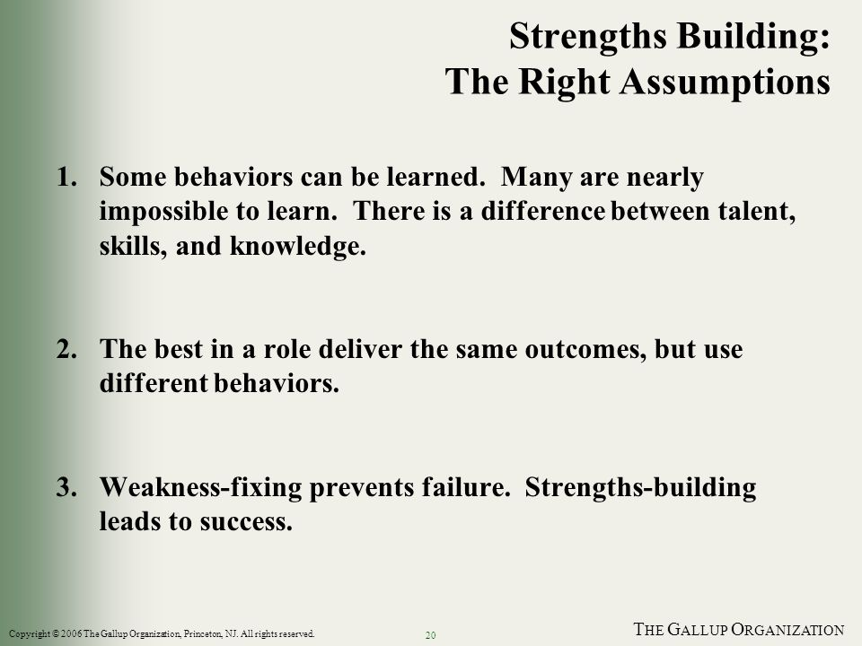 T HE G ALLUP O RGANIZATION 20 Strengths Building: The Right Assumptions 1.Some behaviors can be learned.
