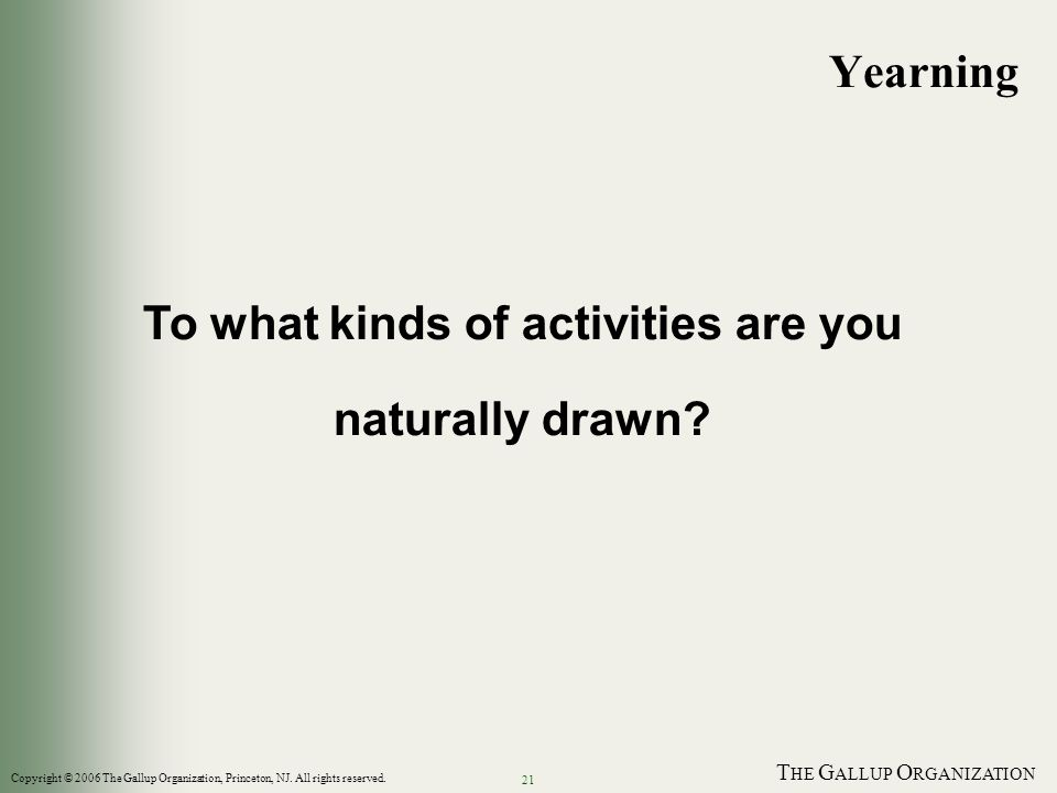 T HE G ALLUP O RGANIZATION 21 To what kinds of activities are you naturally drawn? Yearning Copyright © 2006 The Gallup Organization, Princeton, NJ. A