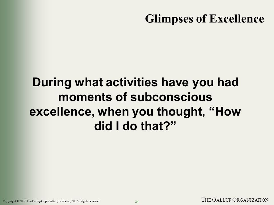 T HE G ALLUP O RGANIZATION 24 During what activities have you had moments of subconscious excellence, when you thought, How did I do that? Glimpses of