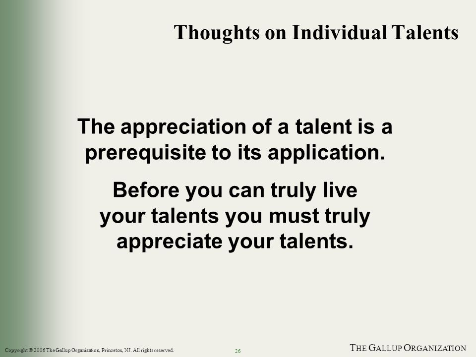 T HE G ALLUP O RGANIZATION 26 The appreciation of a talent is a prerequisite to its application. Before you can truly live your talents you must truly