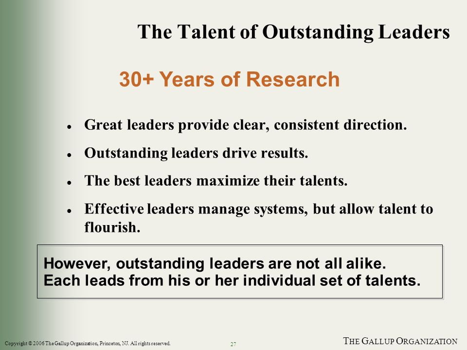 T HE G ALLUP O RGANIZATION 27 The Talent of Outstanding Leaders l Great leaders provide clear, consistent direction. l Outstanding leaders drive resul