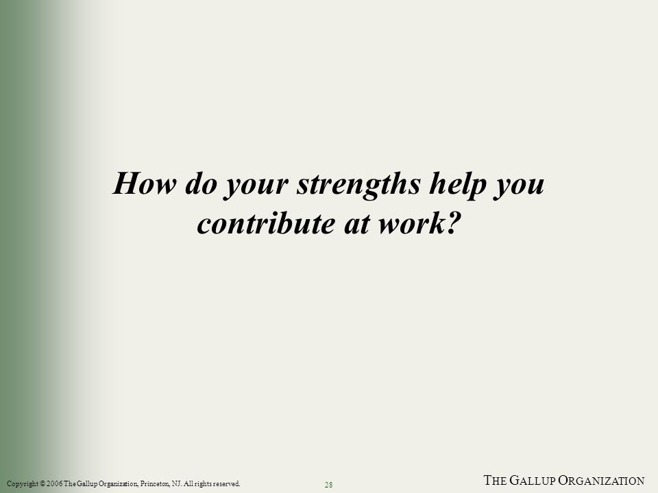 T HE G ALLUP O RGANIZATION 28 How do your strengths help you contribute at work? Copyright © 2006 The Gallup Organization, Princeton, NJ. All rights r
