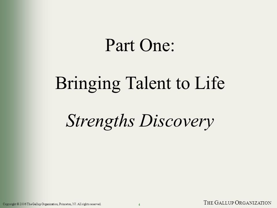 T HE G ALLUP O RGANIZATION 4 Part One: Bringing Talent to Life Strengths Discovery Copyright © 2006 The Gallup Organization, Princeton, NJ.