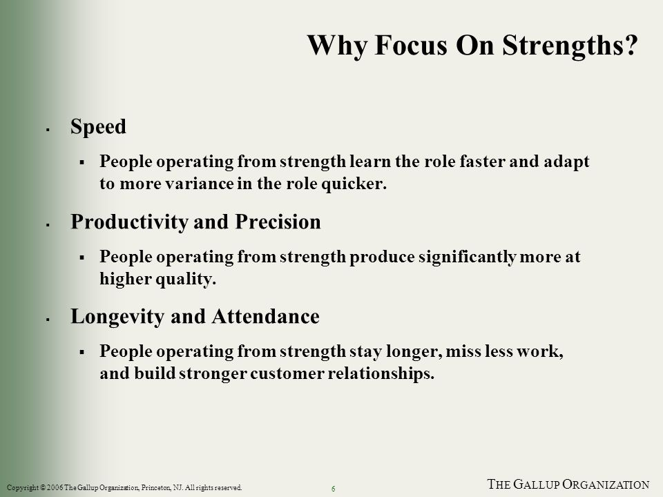 T HE G ALLUP O RGANIZATION 6 Why Focus On Strengths.