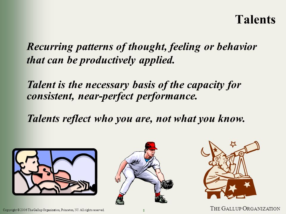 T HE G ALLUP O RGANIZATION 8 Recurring patterns of thought, feeling or behavior that can be productively applied. Talent is the necessary basis of the