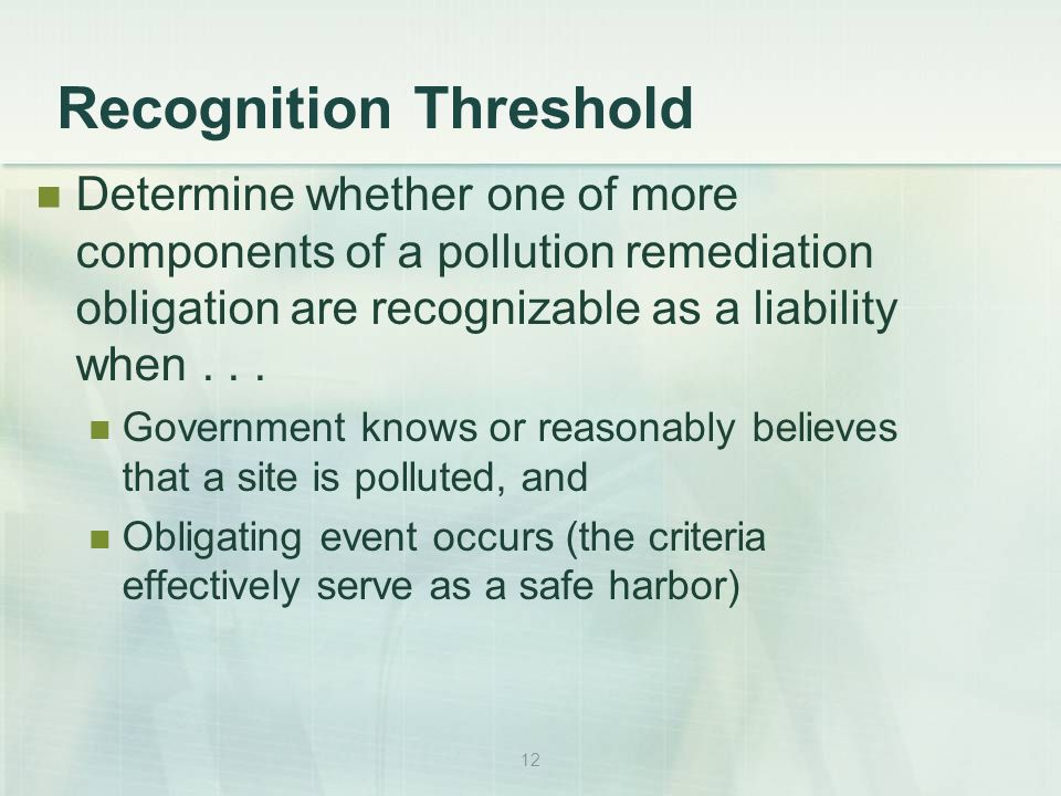 12 Recognition Threshold Determine whether one of more components of a pollution remediation obligation are recognizable as a liability when...