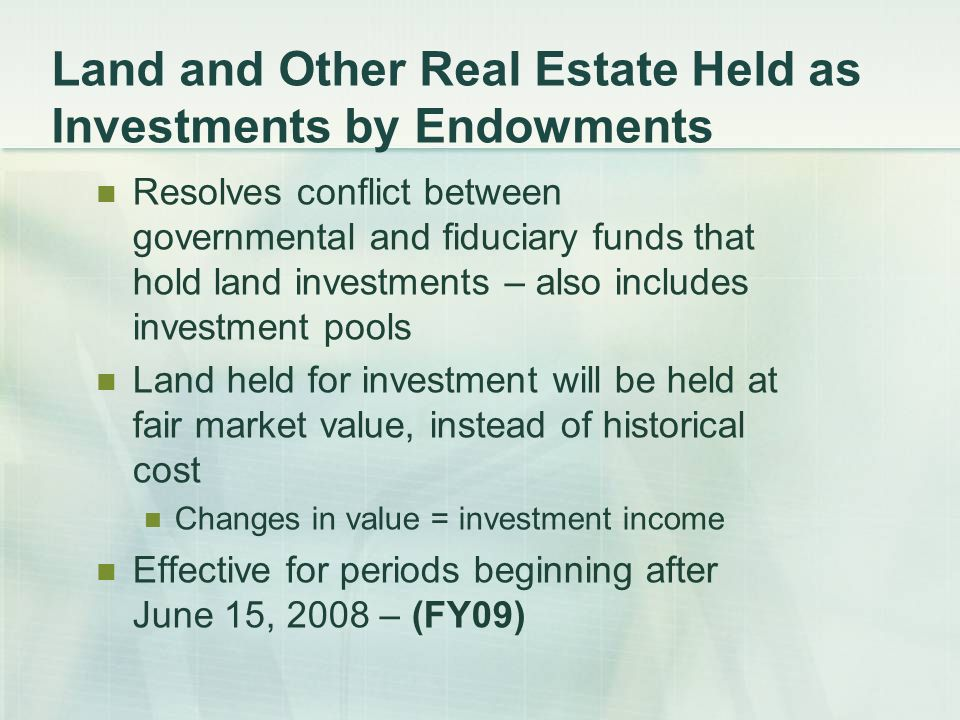 Land and Other Real Estate Held as Investments by Endowments Resolves conflict between governmental and fiduciary funds that hold land investments – also includes investment pools Land held for investment will be held at fair market value, instead of historical cost Changes in value = investment income Effective for periods beginning after June 15, 2008 – (FY09)