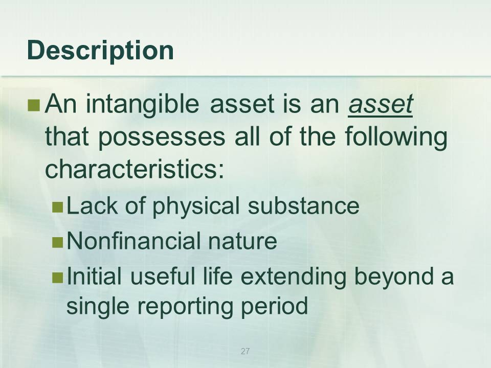 27 Description An intangible asset is an asset that possesses all of the following characteristics: Lack of physical substance Nonfinancial nature Initial useful life extending beyond a single reporting period