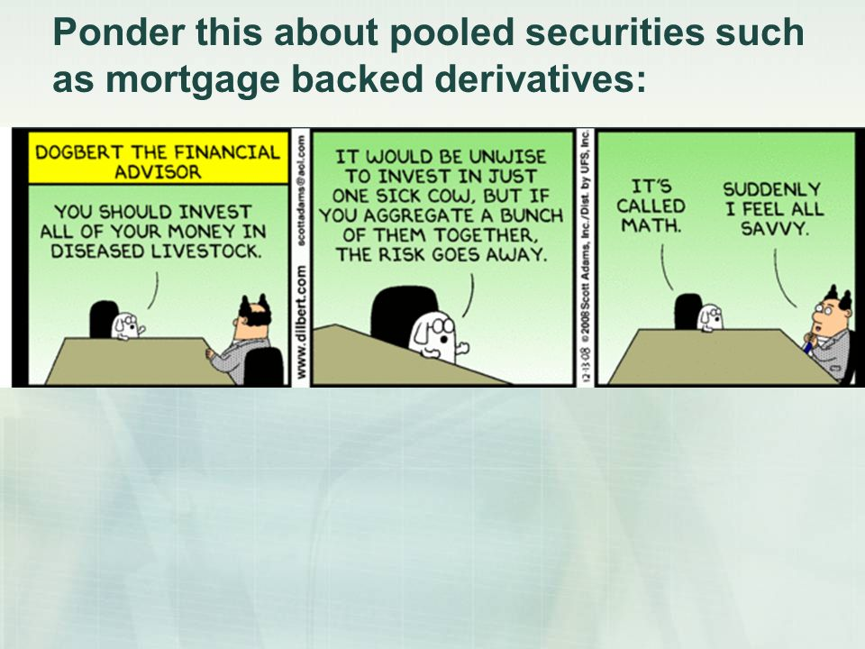 Ponder this about pooled securities such as mortgage backed derivatives: