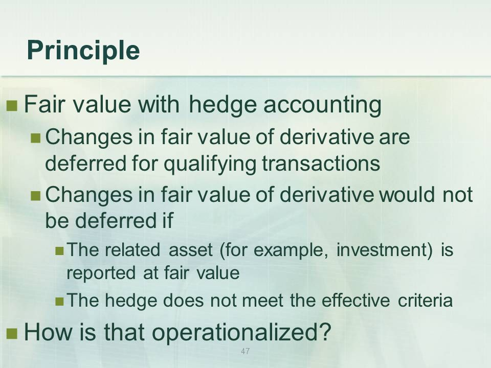 47 Principle Fair value with hedge accounting Changes in fair value of derivative are deferred for qualifying transactions Changes in fair value of derivative would not be deferred if The related asset (for example, investment) is reported at fair value The hedge does not meet the effective criteria How is that operationalized