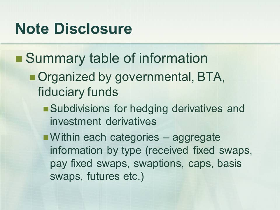 Note Disclosure Summary table of information Organized by governmental, BTA, fiduciary funds Subdivisions for hedging derivatives and investment derivatives Within each categories – aggregate information by type (received fixed swaps, pay fixed swaps, swaptions, caps, basis swaps, futures etc.)