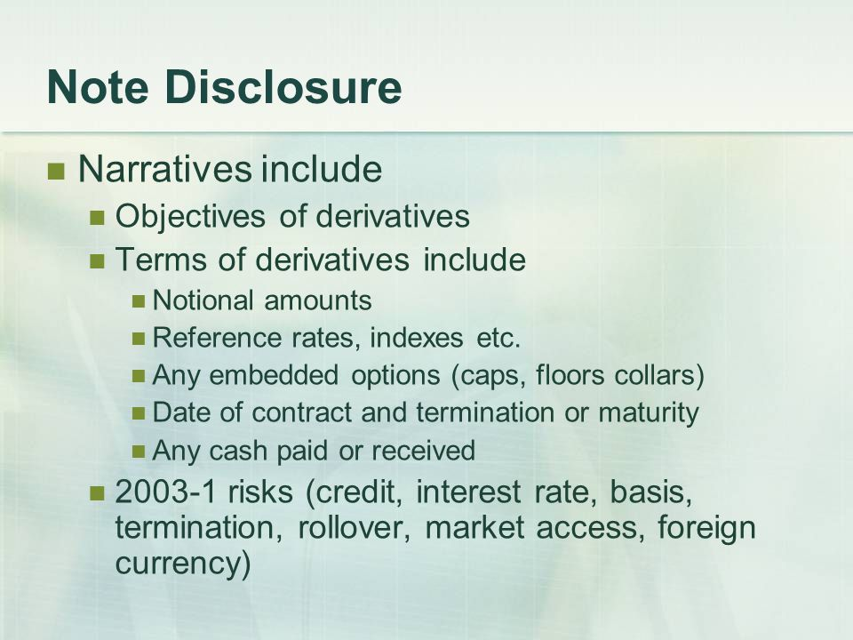 Note Disclosure Narratives include Objectives of derivatives Terms of derivatives include Notional amounts Reference rates, indexes etc.