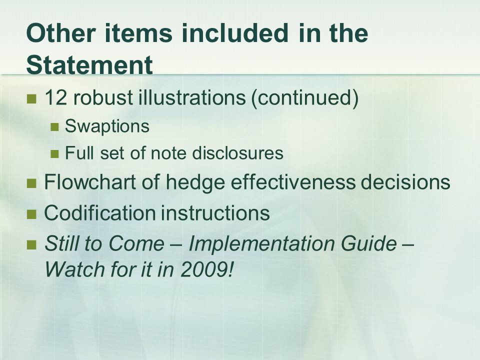 Other items included in the Statement 12 robust illustrations (continued) Swaptions Full set of note disclosures Flowchart of hedge effectiveness decisions Codification instructions Still to Come – Implementation Guide – Watch for it in 2009!