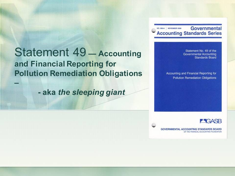 Statement 49 Accounting and Financial Reporting for Pollution Remediation Obligations – - aka the sleeping giant