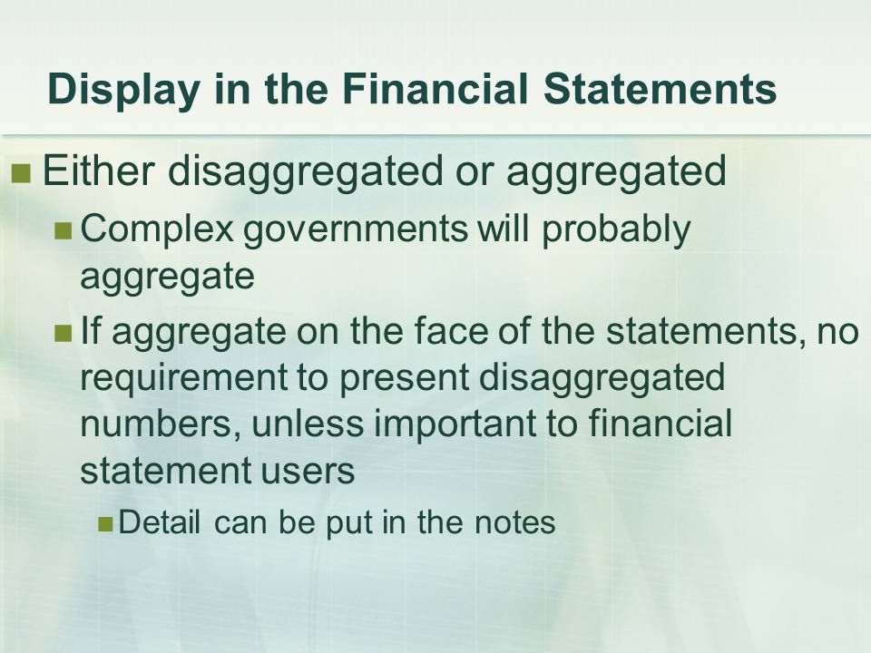 Display in the Financial Statements Either disaggregated or aggregated Complex governments will probably aggregate If aggregate on the face of the statements, no requirement to present disaggregated numbers, unless important to financial statement users Detail can be put in the notes