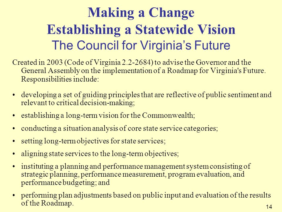 14 Making a Change Establishing a Statewide Vision The Council for Virginias Future Created in 2003 (Code of Virginia 2.2-2684) to advise the Governor