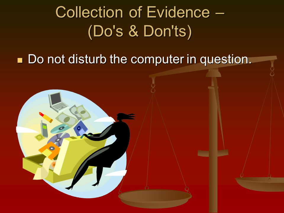 Collection of Evidence – (Do s & Don ts) Do not disturb the computer in question.
