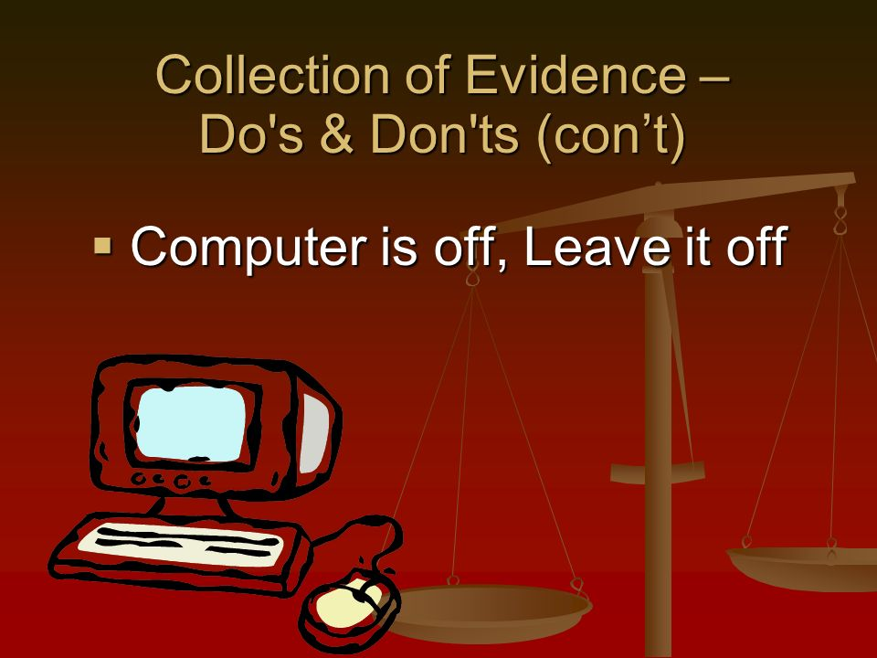 Computer is off, Leave it off Computer is off, Leave it off Collection of Evidence – Do s & Don ts (cont)