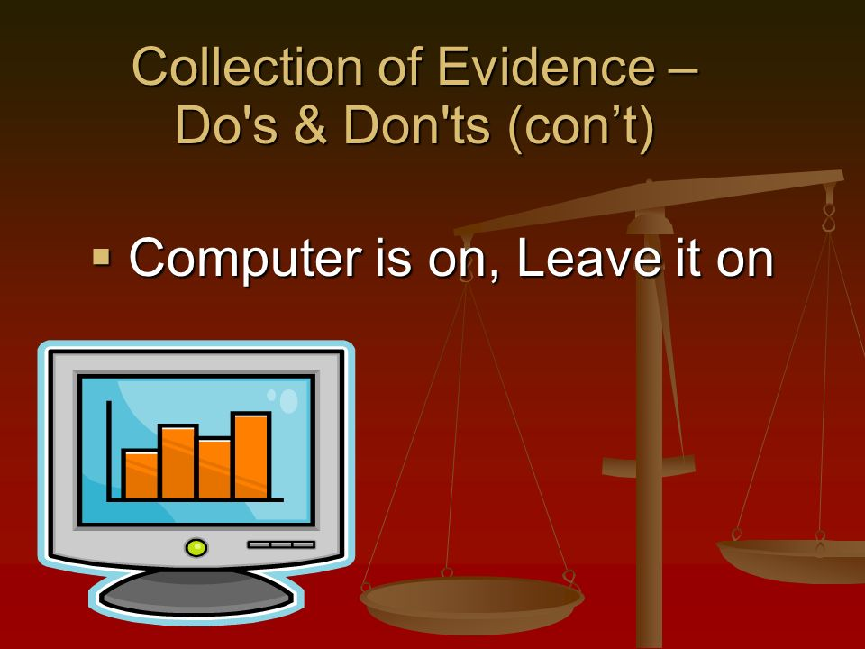 Computer is on, Leave it on Computer is on, Leave it on Collection of Evidence – Do s & Don ts (cont)