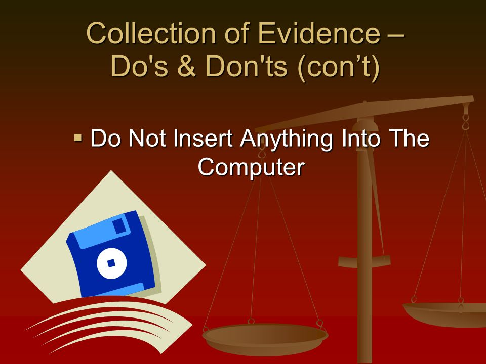 Do Not Insert Anything Into The Computer Do Not Insert Anything Into The Computer Collection of Evidence – Do s & Don ts (cont)