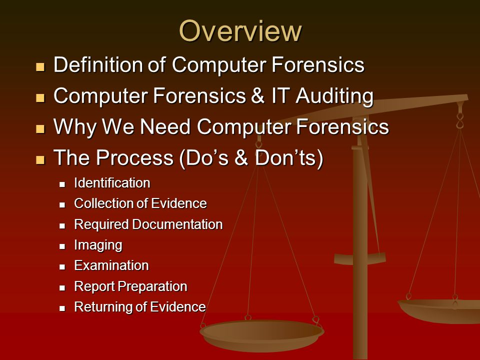 Overview Definition of Computer Forensics Definition of Computer Forensics Computer Forensics & IT Auditing Computer Forensics & IT Auditing Why We Need Computer Forensics Why We Need Computer Forensics The Process (Dos & Donts) The Process (Dos & Donts) Identification Identification Collection of Evidence Collection of Evidence Required Documentation Required Documentation Imaging Imaging Examination Examination Report Preparation Report Preparation Returning of Evidence Returning of Evidence