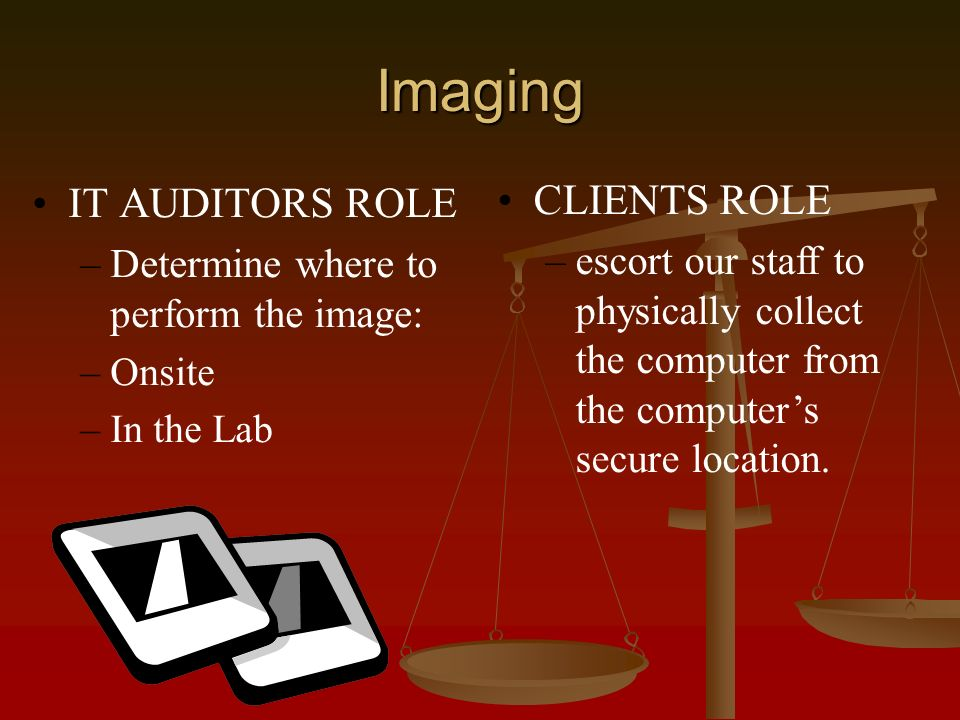 Imaging IT AUDITORS ROLE – –Determine where to perform the image: – –Onsite – –In the Lab CLIENTS ROLE –escort our staff to physically collect the computer from the computers secure location.
