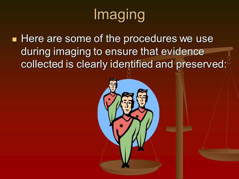 Imaging Here are some of the procedures we use during imaging to ensure that evidence collected is clearly identified and preserved: Here are some of the procedures we use during imaging to ensure that evidence collected is clearly identified and preserved: