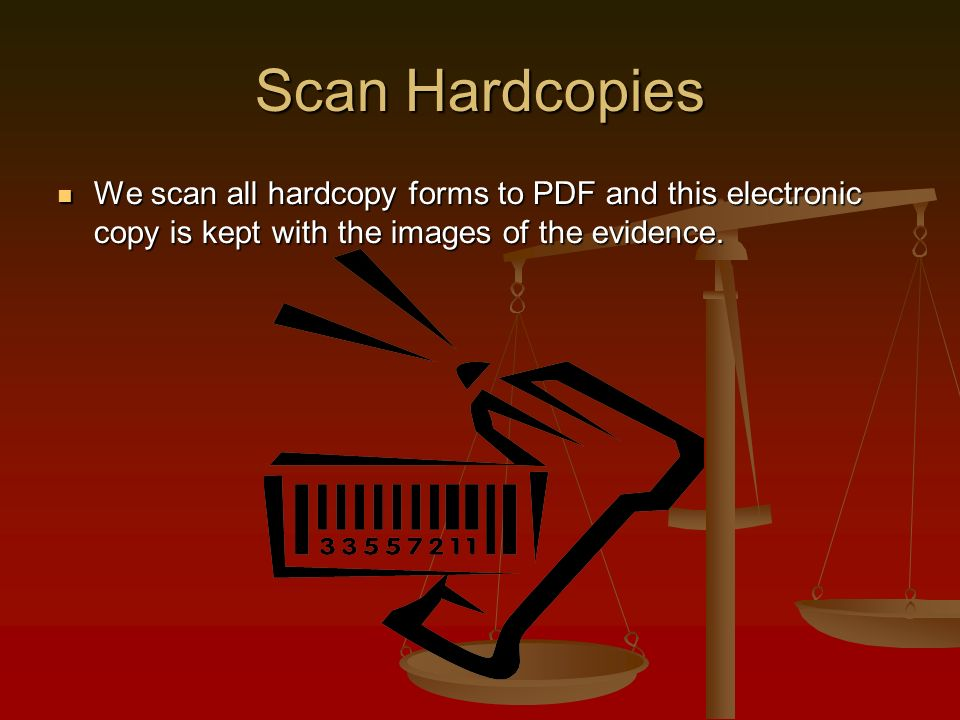 Scan Hardcopies We scan all hardcopy forms to PDF and this electronic copy is kept with the images of the evidence.
