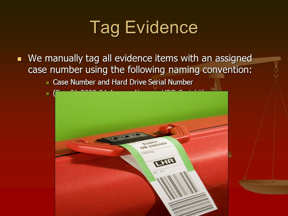 Tag Evidence We manually tag all evidence items with an assigned case number using the following naming convention: We manually tag all evidence items with an assigned case number using the following naming convention: Case Number and Hard Drive Serial Number Case Number and Hard Drive Serial Number (Ex., 01-2008-04-Agency Name – HDD Serial#) (Ex., 01-2008-04-Agency Name – HDD Serial#)