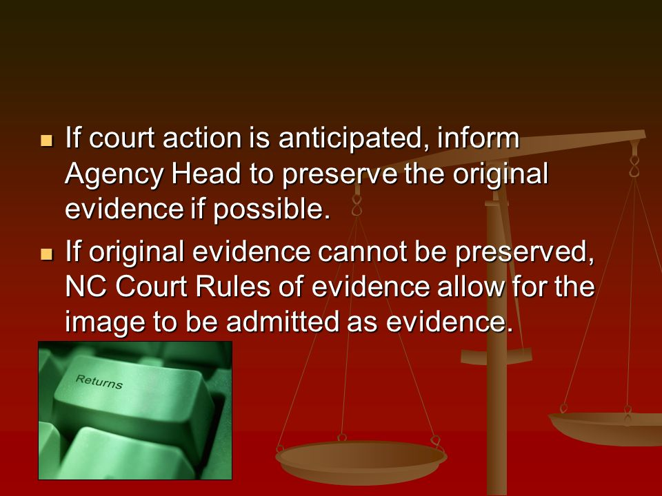 If court action is anticipated, inform Agency Head to preserve the original evidence if possible.