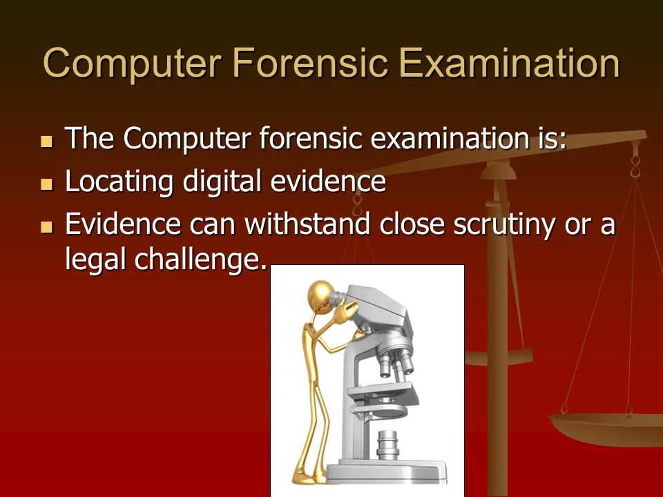 Computer Forensic Examination The Computer forensic examination is: The Computer forensic examination is: Locating digital evidence Locating digital evidence Evidence can withstand close scrutiny or a legal challenge.