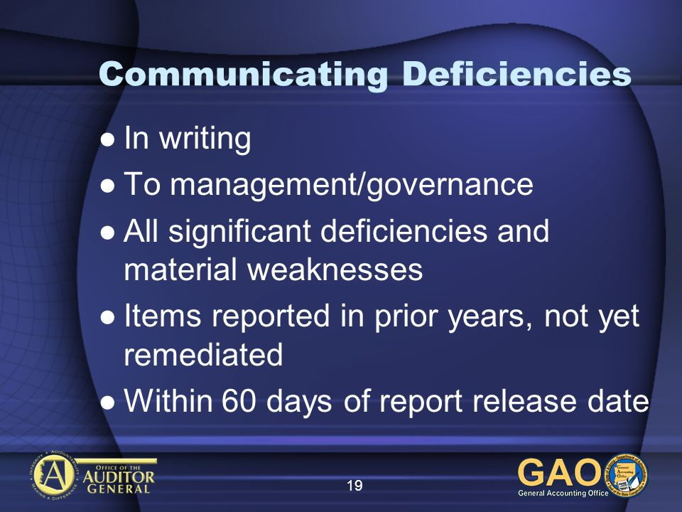 19 Communicating Deficiencies In writing To management/governance All significant deficiencies and material weaknesses Items reported in prior years, not yet remediated Within 60 days of report release date