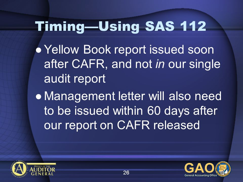 26 TimingUsing SAS 112 Yellow Book report issued soon after CAFR, and not in our single audit report Management letter will also need to be issued wit