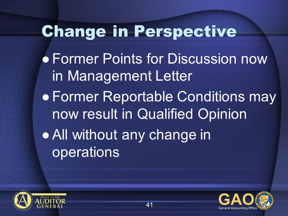 41 Change in Perspective Former Points for Discussion now in Management Letter Former Reportable Conditions may now result in Qualified Opinion All without any change in operations