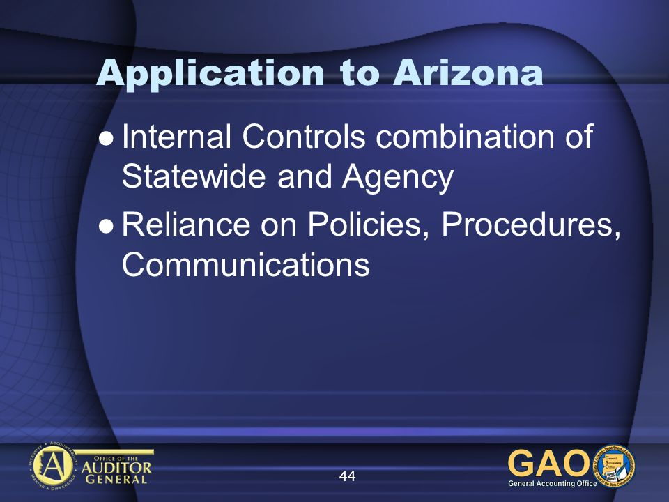 44 Application to Arizona Internal Controls combination of Statewide and Agency Reliance on Policies, Procedures, Communications