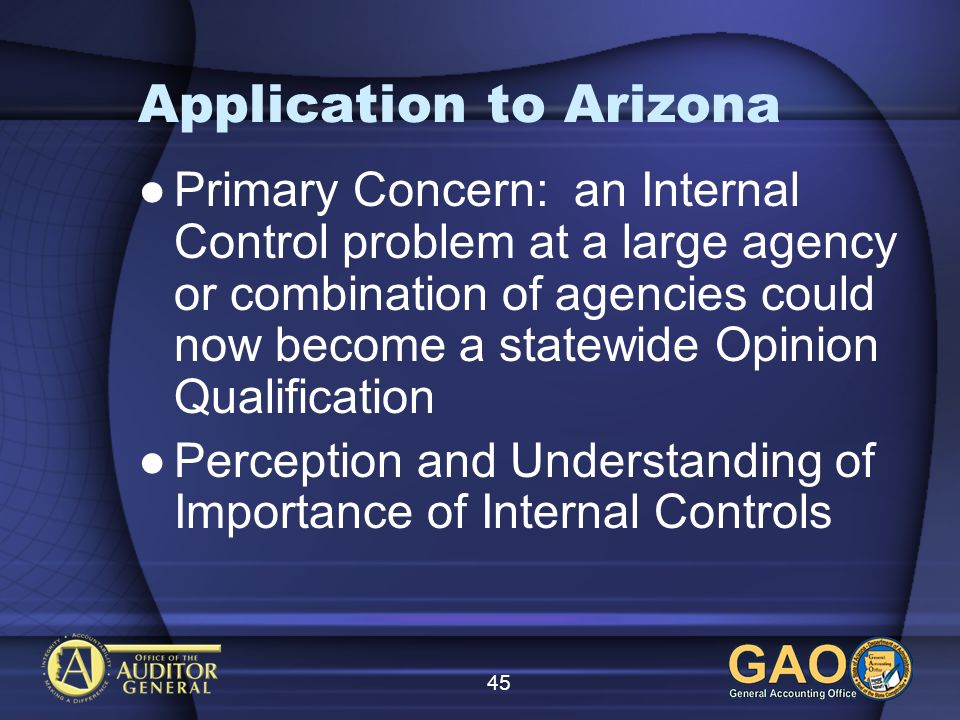 45 Application to Arizona Primary Concern: an Internal Control problem at a large agency or combination of agencies could now become a statewide Opini
