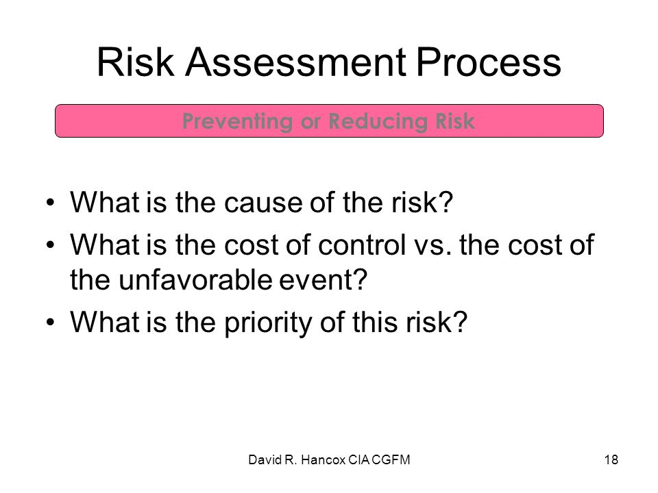 David R. Hancox CIA CGFM18 Risk Assessment Process What is the cause of the risk.