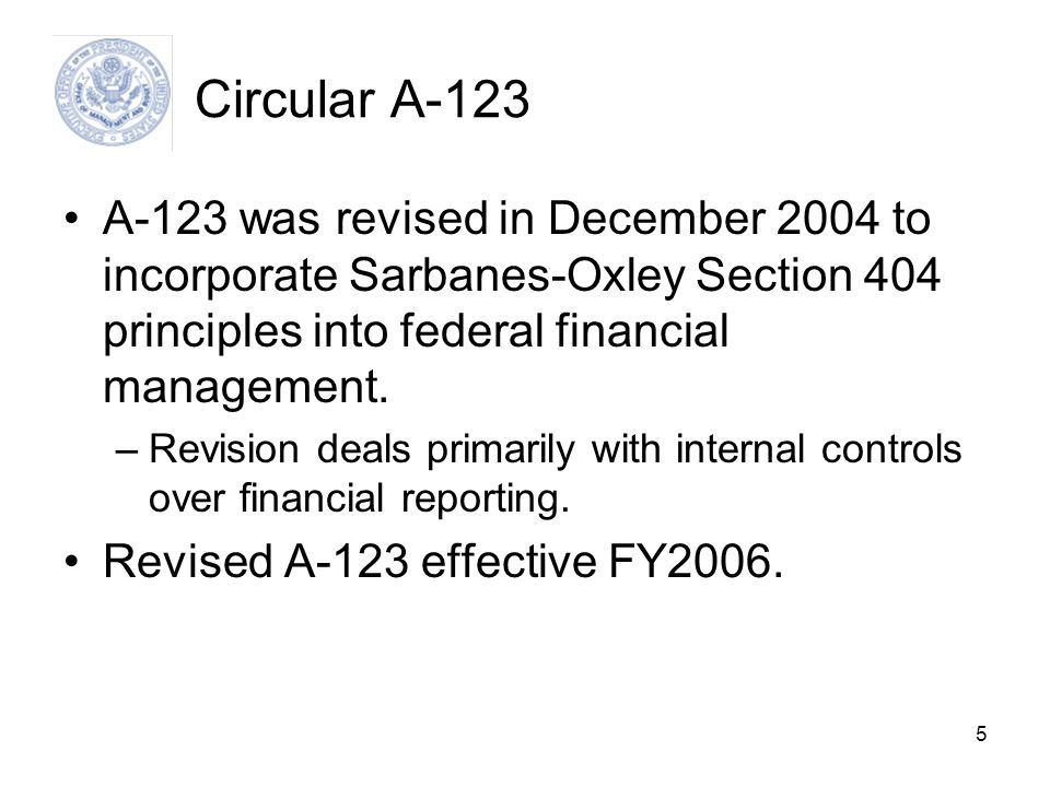5 Circular A-123 A-123 was revised in December 2004 to incorporate Sarbanes-Oxley Section 404 principles into federal financial management. –Revision