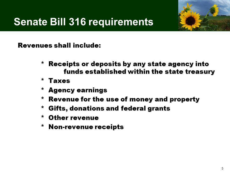 5 Senate Bill 316 requirements Revenues shall include: * Receipts or deposits by any state agency into funds established within the state treasury * Taxes * Agency earnings * Revenue for the use of money and property * Gifts, donations and federal grants * Other revenue * Non-revenue receipts