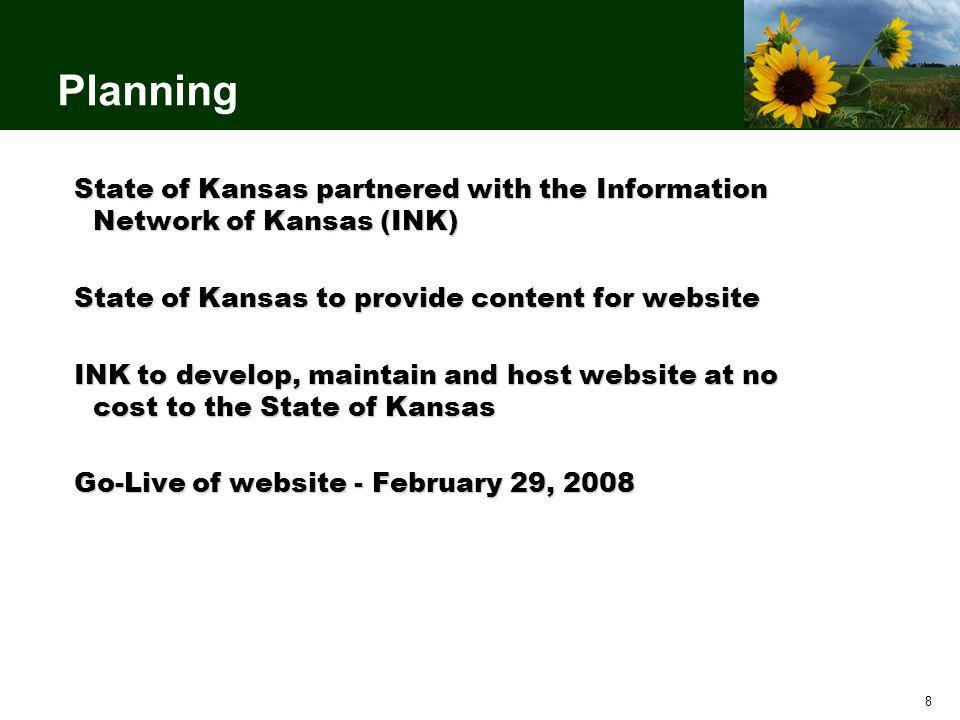 8 Planning State of Kansas partnered with the Information Network of Kansas (INK) State of Kansas to provide content for website INK to develop, maintain and host website at no cost to the State of Kansas Go-Live of website - February 29, 2008