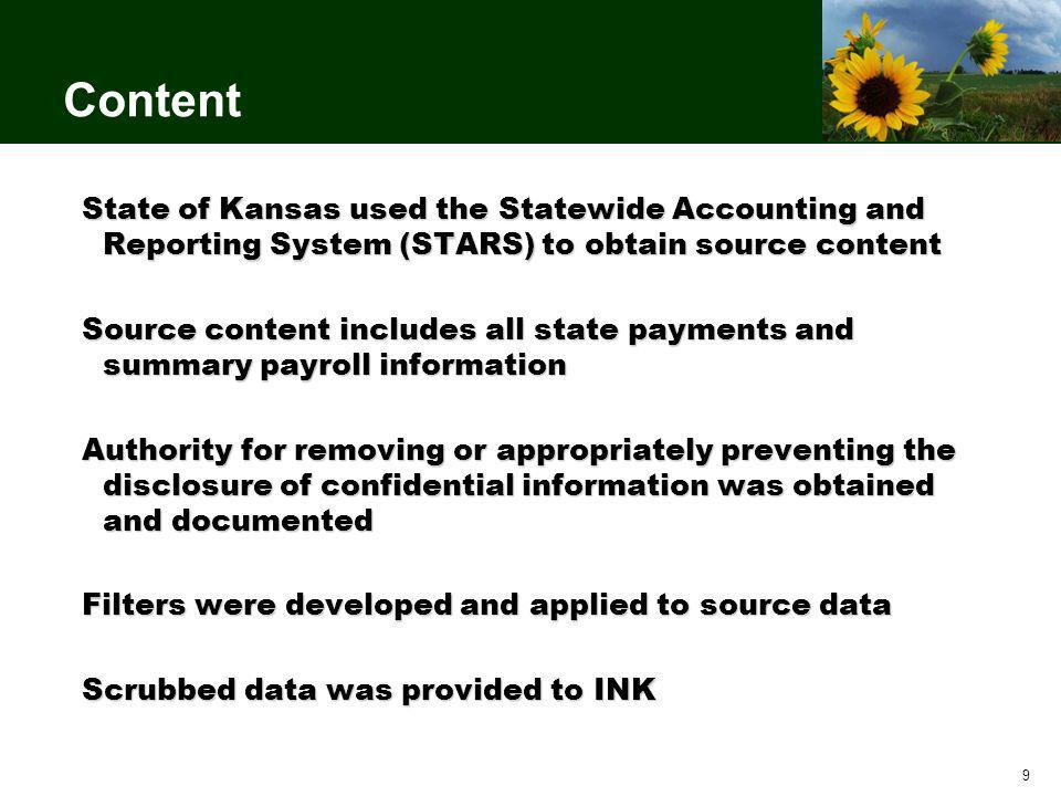 9 Content State of Kansas used the Statewide Accounting and Reporting System (STARS) to obtain source content Source content includes all state payments and summary payroll information Authority for removing or appropriately preventing the disclosure of confidential information was obtained and documented Filters were developed and applied to source data Scrubbed data was provided to INK