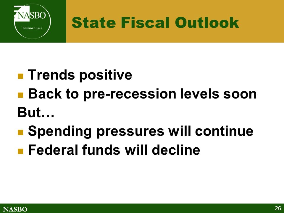 NASBO 26 State Fiscal Outlook Trends positive Back to pre-recession levels soon But… Spending pressures will continue Federal funds will decline