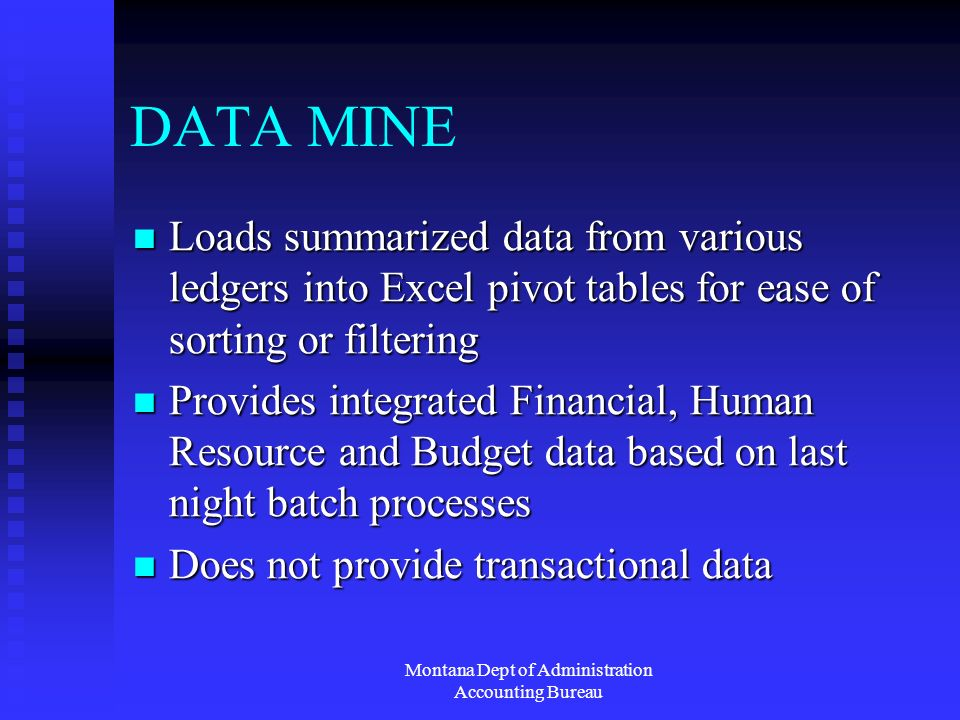 Montana Dept of Administration Accounting Bureau DATA MINE Loads summarized data from various ledgers into Excel pivot tables for ease of sorting or filtering Loads summarized data from various ledgers into Excel pivot tables for ease of sorting or filtering Provides integrated Financial, Human Resource and Budget data based on last night batch processes Provides integrated Financial, Human Resource and Budget data based on last night batch processes Does not provide transactional data Does not provide transactional data