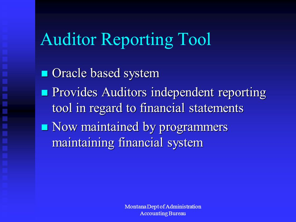 Montana Dept of Administration Accounting Bureau Auditor Reporting Tool Oracle based system Oracle based system Provides Auditors independent reporting tool in regard to financial statements Provides Auditors independent reporting tool in regard to financial statements Now maintained by programmers maintaining financial system Now maintained by programmers maintaining financial system