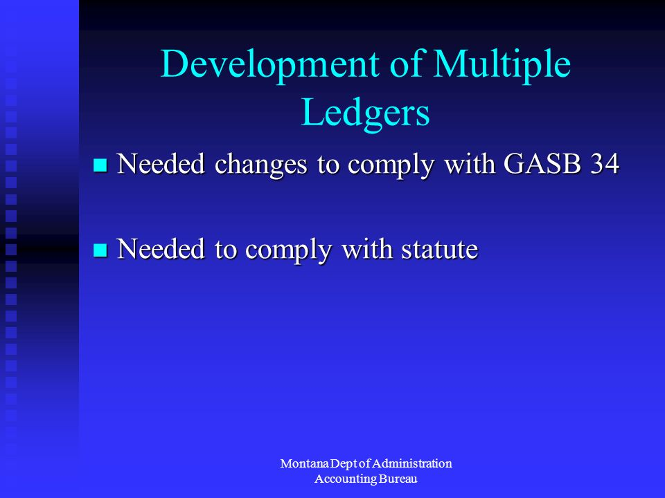 Montana Dept of Administration Accounting Bureau Development of Multiple Ledgers Needed changes to comply with GASB 34 Needed changes to comply with GASB 34 Needed to comply with statute Needed to comply with statute
