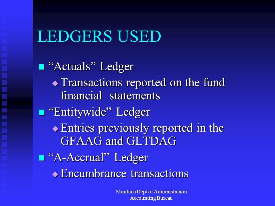 Montana Dept of Administration Accounting Bureau LEDGERS USED Actuals Ledger Actuals Ledger Transactions reported on the fund financial statements Transactions reported on the fund financial statements Entitywide Ledger Entitywide Ledger Entries previously reported in the GFAAG and GLTDAG Entries previously reported in the GFAAG and GLTDAG A-Accrual Ledger A-Accrual Ledger Encumbrance transactions Encumbrance transactions