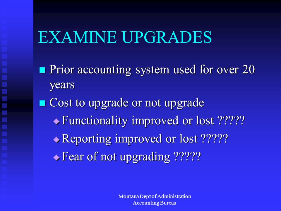 Montana Dept of Administration Accounting Bureau EXAMINE UPGRADES Prior accounting system used for over 20 years Prior accounting system used for over 20 years Cost to upgrade or not upgrade Cost to upgrade or not upgrade Functionality improved or lost .