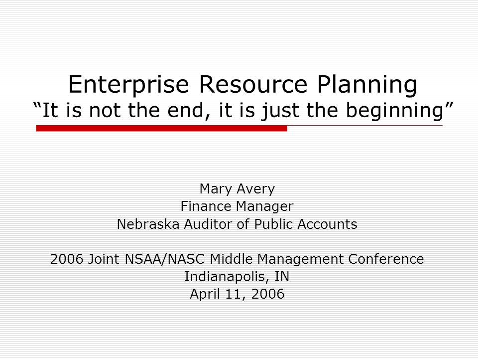 Enterprise Resource Planning It is not the end, it is just the beginning Mary Avery Finance Manager Nebraska Auditor of Public Accounts 2006 Joint NSAA/NASC Middle Management Conference Indianapolis, IN April 11, 2006