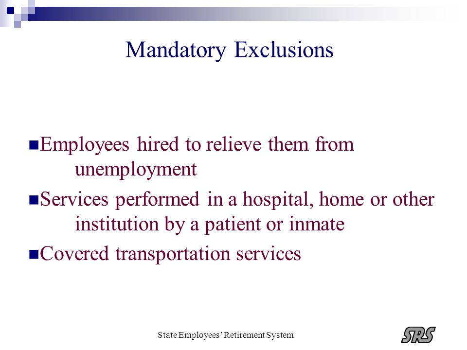 State Employees Retirement System Mandatory Exclusions Employees hired to relieve them from unemployment Services performed in a hospital, home or oth
