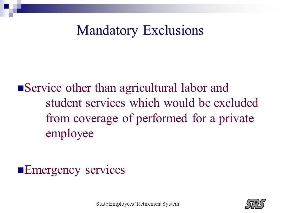 State Employees Retirement System Mandatory Exclusions Service other than agricultural labor and student services which would be excluded from coverag